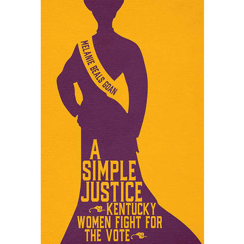 "Cover art for ""A Simple Justice: Kentucky Women Fight for the Vote"" by Melanie Beals Goan"